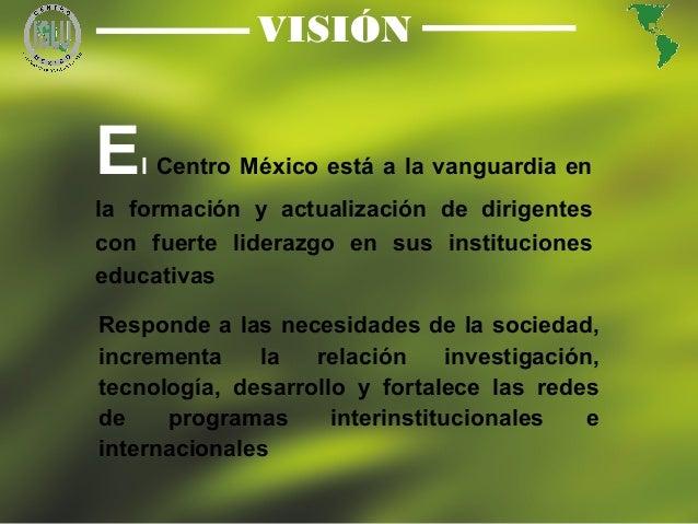 4 VISIÓN El Centro México está a la vanguardia en la formación y actualización de dirigentes con fuerte liderazgo en sus i...
