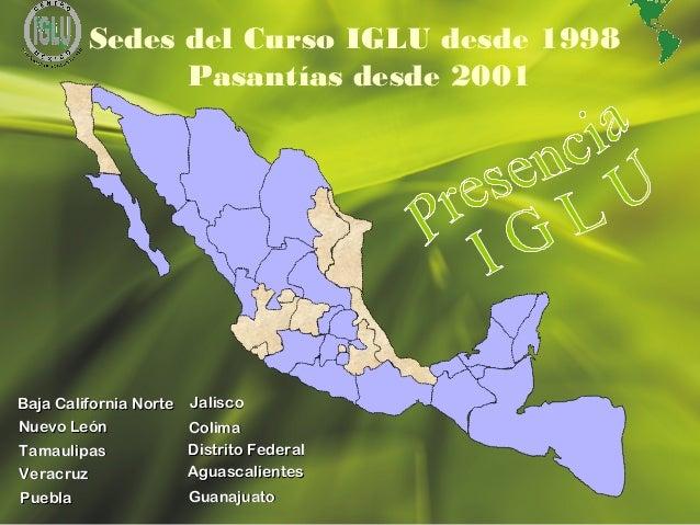 9 Sedes del Curso IGLU desde 1998 Pasantías desde 2001 Baja California NorteBaja California Norte Nuevo LeónNuevo León Tam...