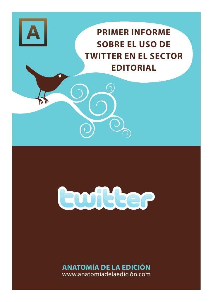 PRIMER INFORME         SOBRE EL USO DE       TWITTER EN EL SECTOR            EDITORIAL     ANATOMÍA DE LA EDICIÓN www.anat...