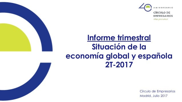 Informe trimestral Situación de la economía global y española 2T-2017 Círculo de Empresarios Madrid, Julio 2017
