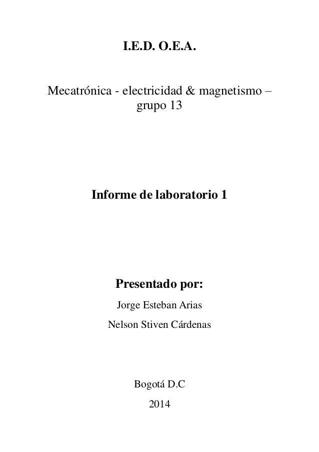 I.E.D. O.E.A. Mecatrónica - electricidad & magnetismo – grupo 13 Informe de laboratorio 1 Presentado por: Jorge Esteban Ar...