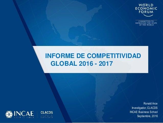 Ronald Arce Investigador, CLACDS INCAE Business School Septiembre, 2016 INFORME DE COMPETITIVIDAD GLOBAL 2016 - 2017