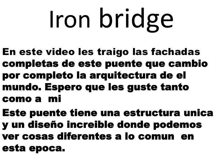 Iron bridgeEn este video les traigo las fachadascompletas de este puente que cambiopor completo la arquitectura de elmundo...