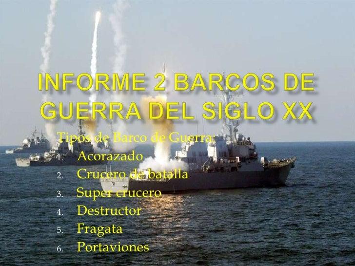 Informe 2 Barcos de Guerra del siglo XX <br />Tipos de Barco de Guerra:<br />Acorazado<br />Crucero de batalla <br />Super...