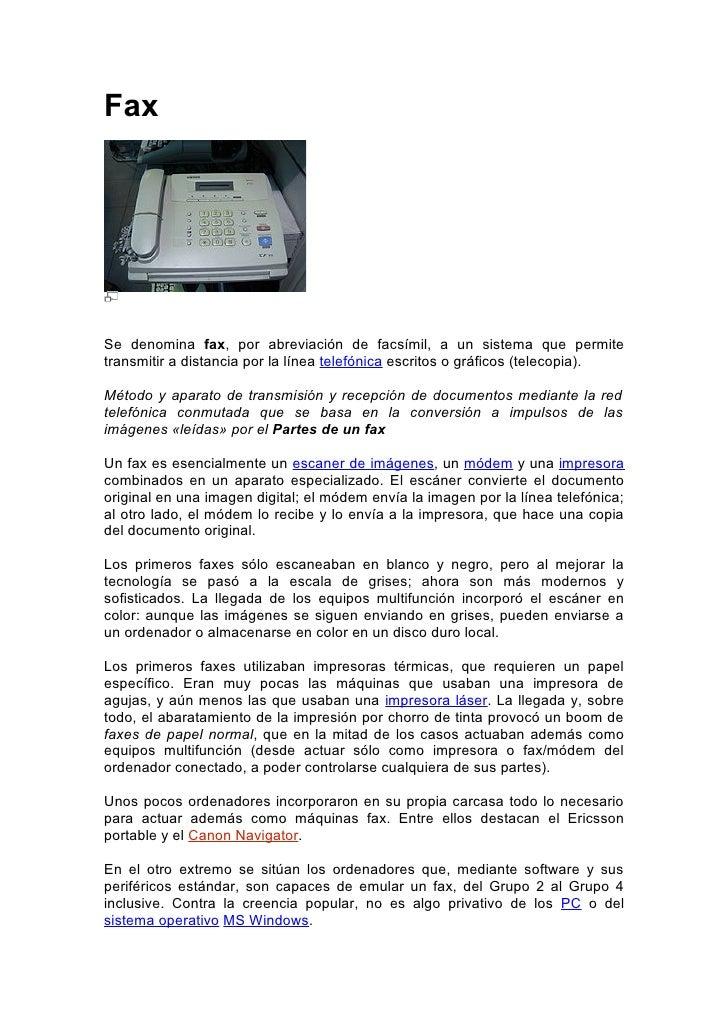 Fax     Se denomina fax, por abreviación de facsímil, a un sistema que permite transmitir a distancia por la línea telefón...