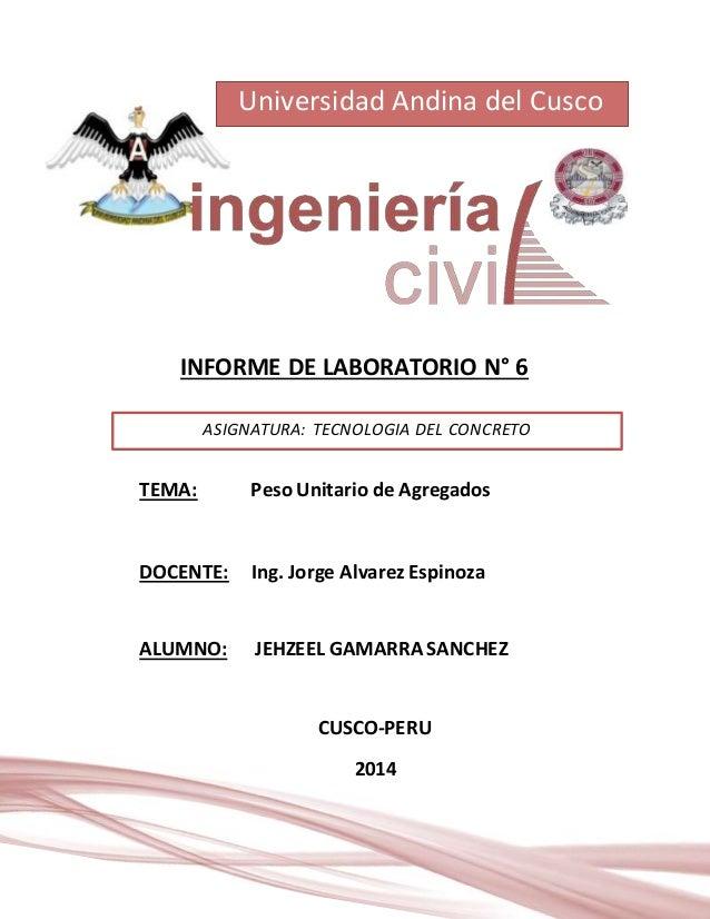 Universidad Andina del Cusco  INFORME DE LABORATORIO N° 6  ASIGNATURA: TECNOLOGIA DEL CONCRETO  TEMA: Peso Unitario de Agr...