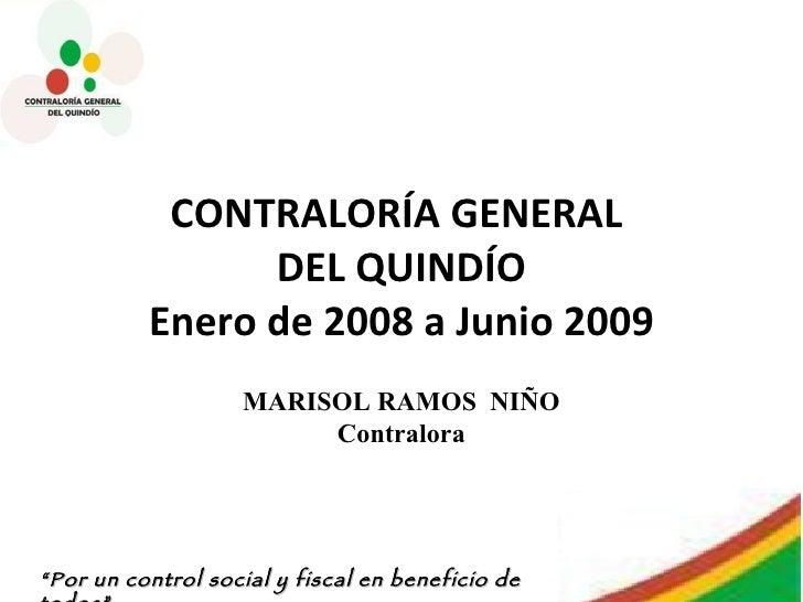 CONTRALORÍA GENERAL  DEL QUINDÍO Enero de 2008 a Junio 2009 MARISOL RAMOS  NIÑO Contralora
