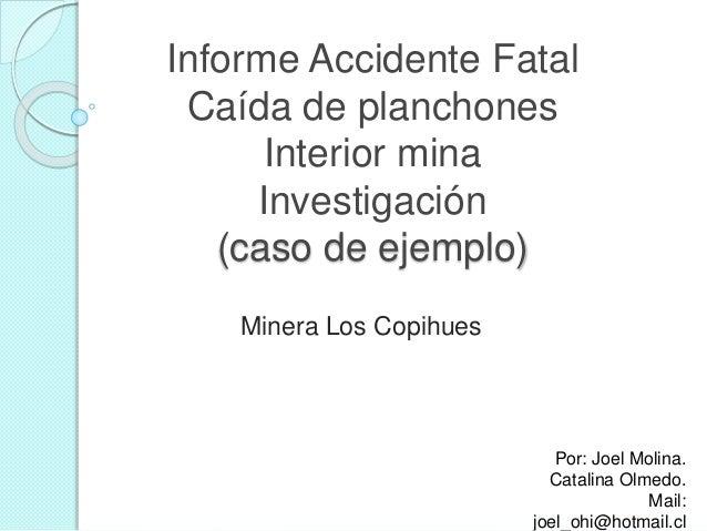 Informe Accidente Fatal Caída de planchones Interior mina Investigación (caso de ejemplo) Minera Los Copihues Por: Joel Mo...