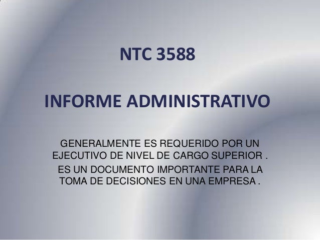 NTC 3588INFORME ADMINISTRATIVO GENERALMENTE ES REQUERIDO POR UNEJECUTIVO DE NIVEL DE CARGO SUPERIOR . ES UN DOCUMENTO IMPO...