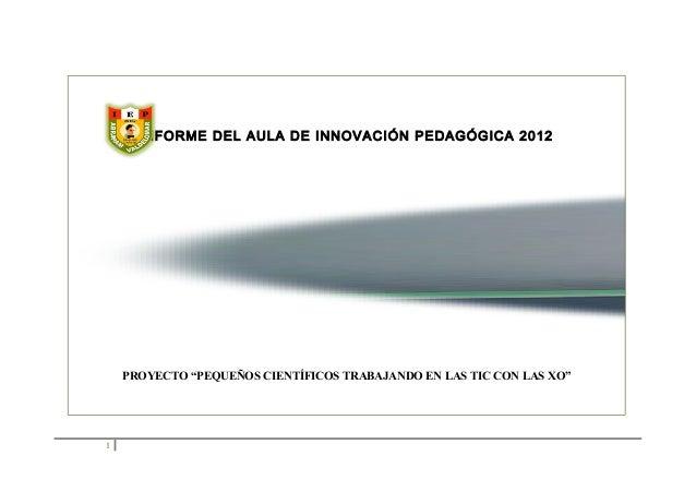 """INFORME DEL AULA DE INNOVACIÓN PEDAGÓGICA 2012  PROYECTO """"PEQUEÑOS CIENTÍFICOS TRABAJANDO EN LAS TIC CON LAS XO""""  1"""