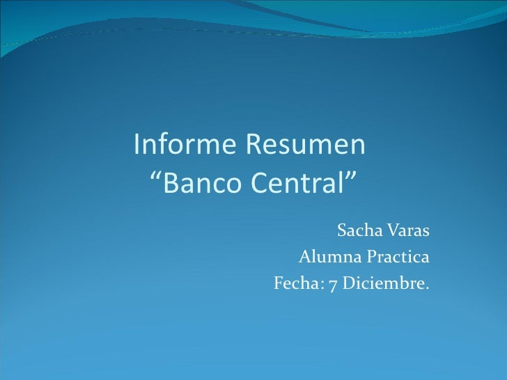 "Informe Resumen ""Banco Central""                 Sacha Varas            Alumna Practica         Fecha: 7 Diciembre."