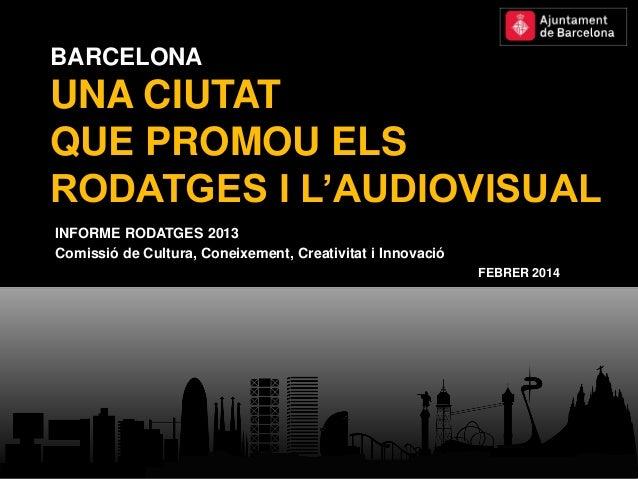 BARCELONA  UNA CIUTAT QUE PROMOU ELS RODATGES I L'AUDIOVISUAL INFORME RODATGES 2013 Comissió de Cultura, Coneixement, Crea...