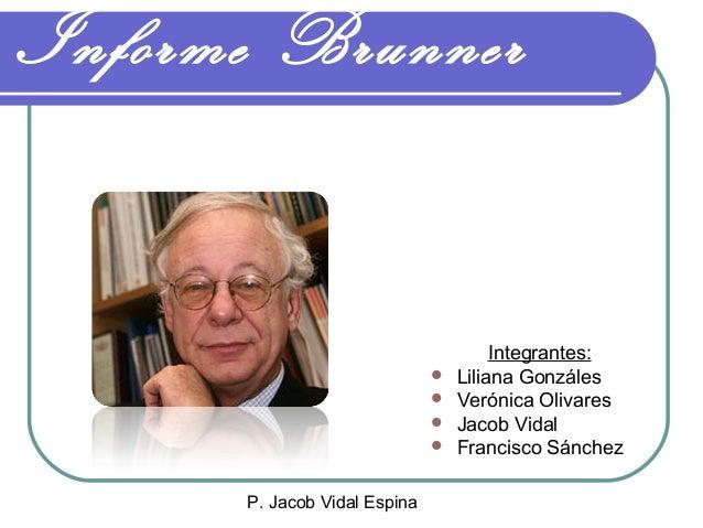 P. Jacob Vidal Espina Informe Brunner Integrantes:  Liliana Gonzáles  Verónica Olivares  Jacob Vidal  Francisco Sánchez