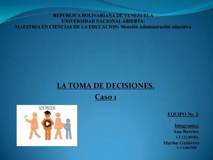 LA TOMA DE DECISIONES.        Caso 1                          EQUIPO No. 2.                             Integrantes:      ...