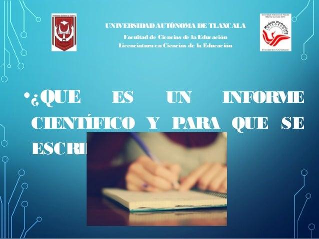 •¿QUE ES UN INFORME CIENTÍFICO Y PARA QUE SE ESCRIBE? UNIVERSIDADAUTÓNOMA DE TLAXCALA Facultad de Ciencias de la Educación...