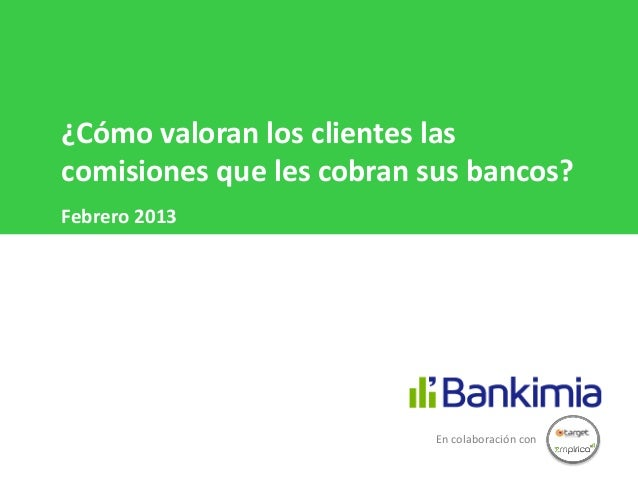 ¿Cómo valoran los clientes lascomisiones que les cobran sus bancos?Febrero 2013                           En colaboración ...