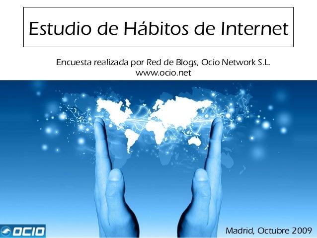 Estudio de Hábitos de Internet Encuesta realizada por Red de Blogs, Ocio Network S.L. www.ocio.net Madrid, Octubre 2009