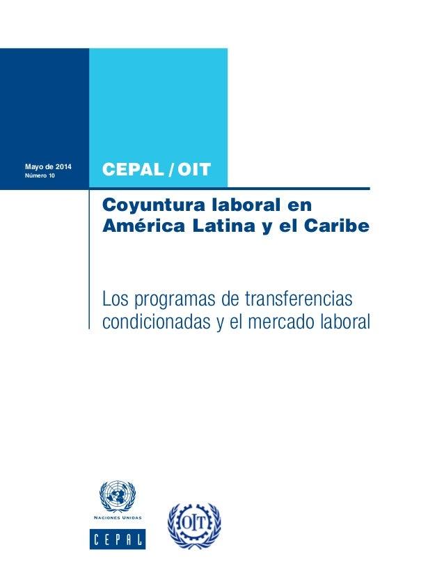 CEPAL / OIT Coyuntura laboral en América Latina y el Caribe Mayo de 2014 Número 10 Los programas de transferencias condici...
