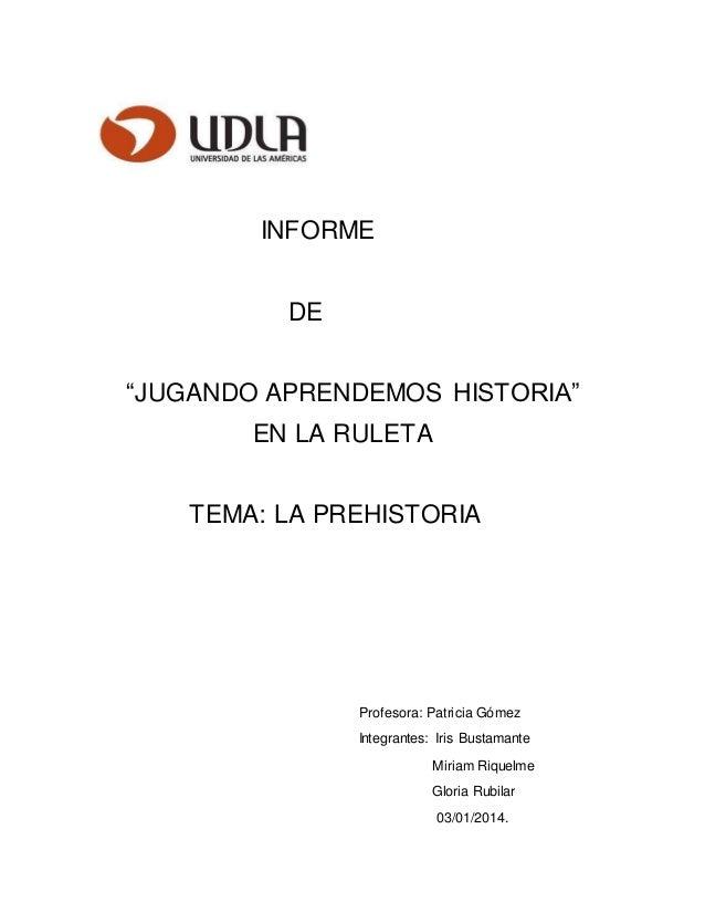 """INFORME DE """"JUGANDO APRENDEMOS HISTORIA"""" EN LA RULETA TEMA: LA PREHISTORIA Profesora: Patricia Gómez Integrantes: Iris Bus..."""