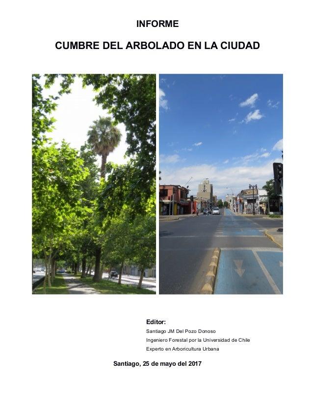 INFORME CUMBRE DEL ARBOLADO EN LA CIUDAD Editor: Santiago JM Del Pozo Donoso Ingeniero Forestal por la Universidad de Chil...