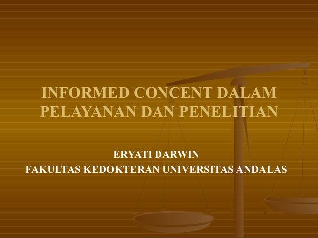 INFORMED CONCENT DALAM  PELAYANAN DAN PENELITIAN             ERYATI DARWINFAKULTAS KEDOKTERAN UNIVERSITAS ANDALAS