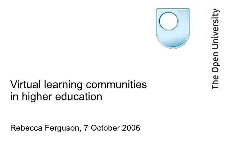 Virtual learning communities in higher education Rebecca Ferguson, 7 October 2006