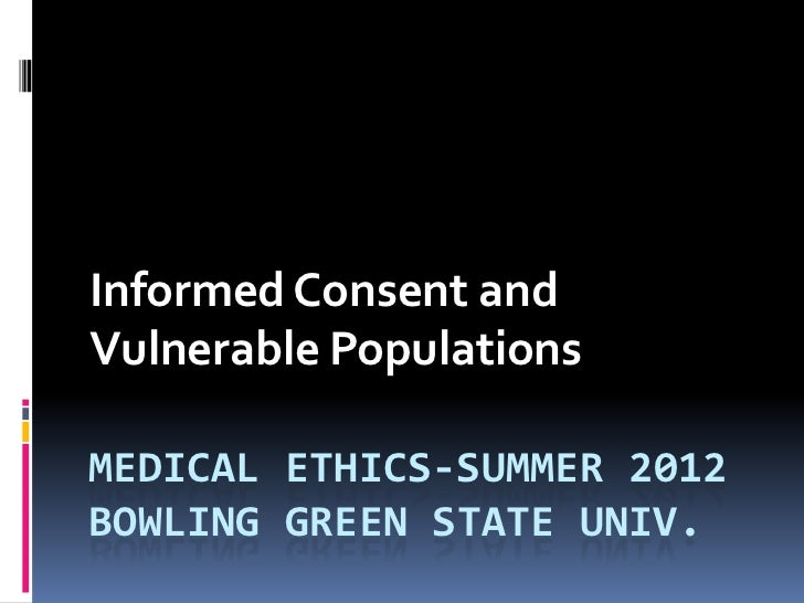 Informed Consent andVulnerable PopulationsMEDICAL ETHICS-SUMMER 2012BOWLING GREEN STATE UNIV.