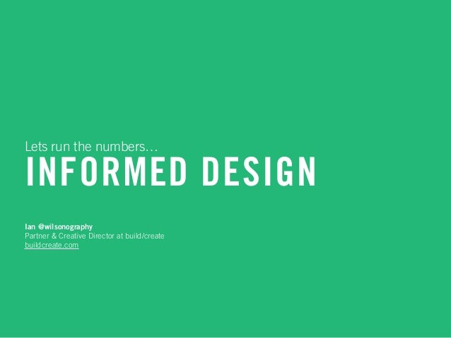 INFORMED DESIGN Lets run the numbers… Ian @wilsonography Partner & Creative Director at build/create buildcreate.com