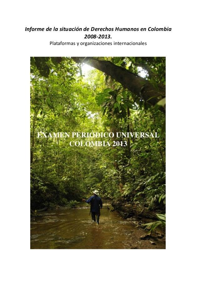 EXAMEN PERIÓDICO UNIVERSAL COLOMBIA 2013 Informe de la situación de Derechos Humanos en Colombia 2008-2013. Plataformas y ...