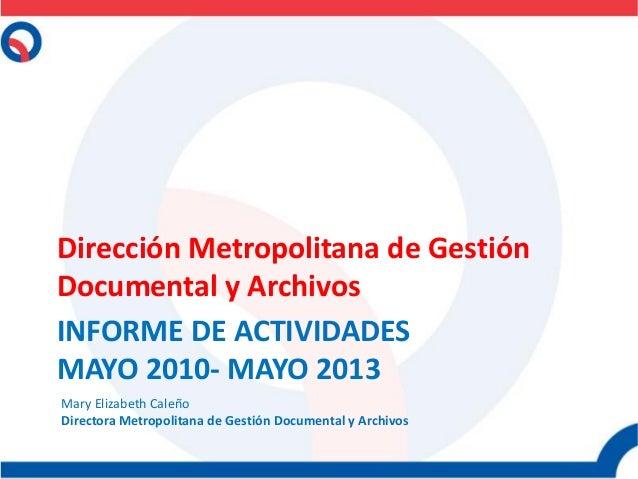 INFORME DE ACTIVIDADES MAYO 2010- MAYO 2013 Dirección Metropolitana de Gestión Documental y Archivos Mary Elizabeth Caleño...