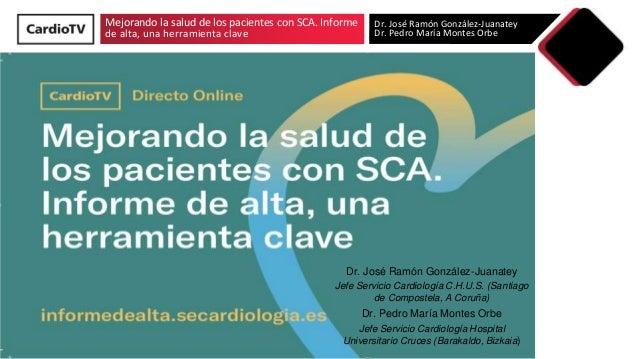 Mejorando la salud de los pacientes con SCA. Informe de alta, una herramienta clave Dr. José Ramón González-Juanatey Dr. P...