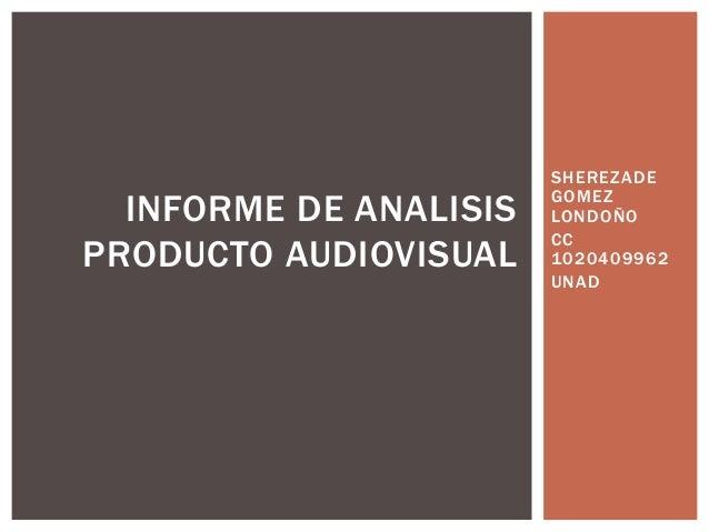 SHEREZADE GOMEZ LONDOÑO CC 1020409962 UNAD INFORME DE ANALISIS PRODUCTO AUDIOVISUAL