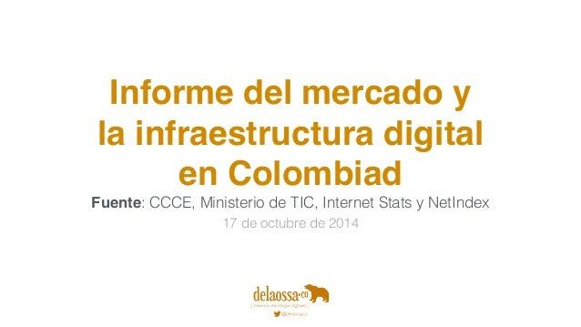Informe del mercado y  la infraestructura digital  en Colombiad  Fuente: CCCE, Ministerio de TIC, Internet Stats y NetInde...