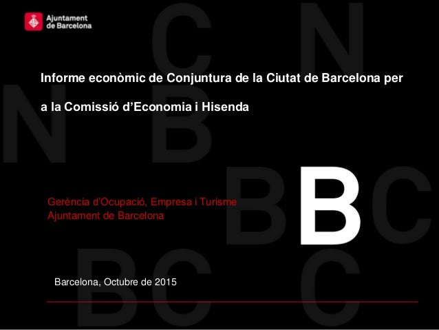 Barcelona, Octubre de 2015 Informe econòmic de Conjuntura de la Ciutat de Barcelona per a la Comissió d'Economia i Hisenda...