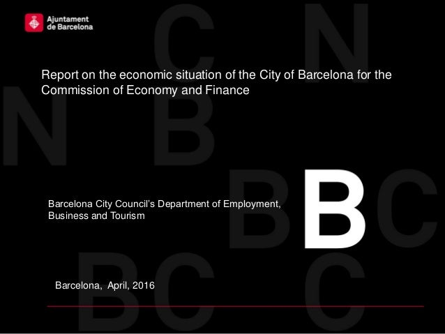 Barcelona, April, 2016 Report on the economic situation of the City of Barcelona for the Commission of Economy and Finance...