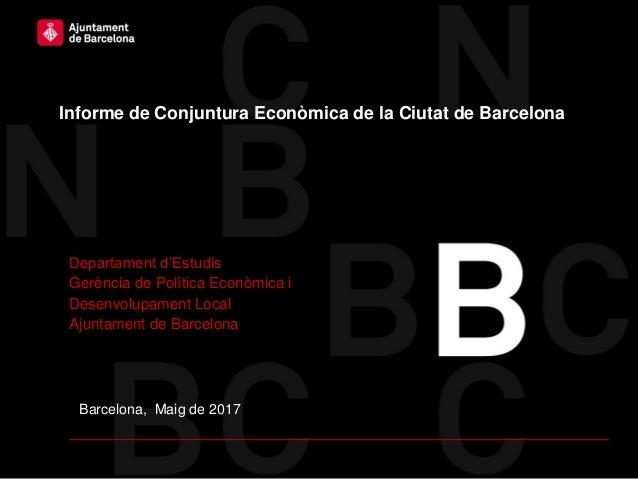 Barcelona, Maig de 2017 Informe de Conjuntura Econòmica de la Ciutat de Barcelona Departament d'Estudis Gerència de Políti...