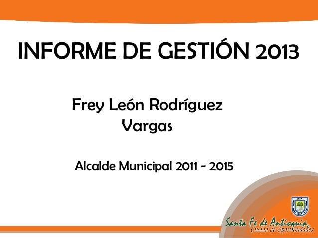 INFORME DE GESTIÓN 2013 Frey León Rodríguez Vargas Alcalde Municipal 2011 - 2015