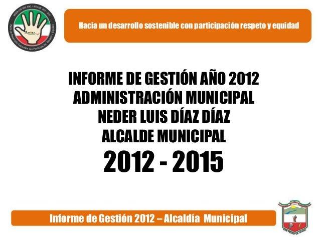 Hacia un desarrollo sostenible con participación respeto y equidad    INFORME DE GESTIÓN AÑO 2012     ADMINISTRACIÓN MUNIC...
