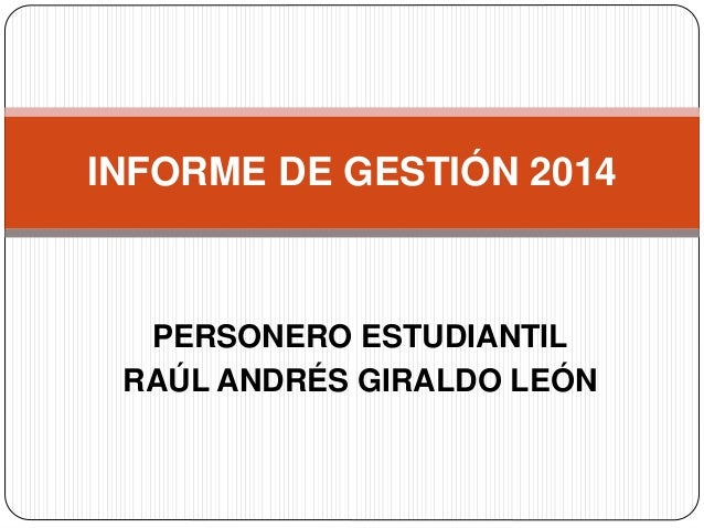 INFORME DE GESTIÓN 2014  PERSONERO ESTUDIANTIL  RAÚL ANDRÉS GIRALDO LEÓN