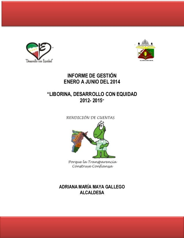 """INFORME DE GESTIÓN  ENERO A JUNIO DEL 2014  """"LIBORINA, DESARROLLO CON EQUIDAD  2012- 2015""""  ADRIANA MARÍA MAYA GALLEGO  AL..."""