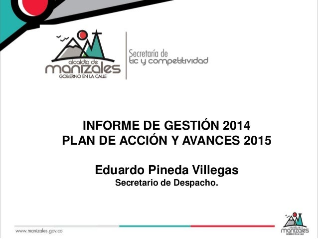 INFORME DE GESTIÓN 2014 PLAN DE ACCIÓN Y AVANCES 2015 Eduardo Pineda Villegas Secretario de Despacho.