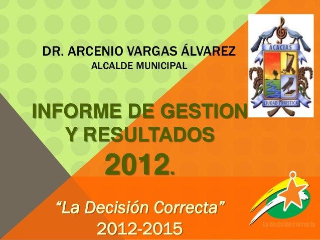 """DR. ARCENIO VARGAS ÁLVAREZ      ALCALDE MUNICIPALINFORME DE GESTION   Y RESULTADOS        2012. """"La Decisión Correcta""""    ..."""