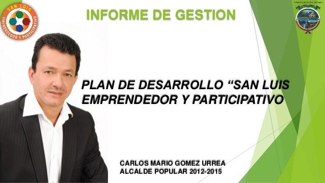 """PLAN DE DESARROLLO """"SAN LUIS EMPRENDEDOR Y PARTICIPATIVO INFORME DE GESTION CARLOS MARIO GOMEZ URREA ALCALDE POPULAR 2012-..."""