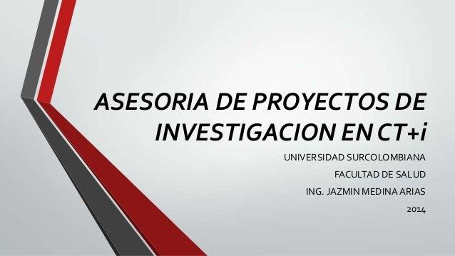 ASESORIA DE PROYECTOS DE INVESTIGACION EN CT+i UNIVERSIDAD SURCOLOMBIANA FACULTAD DE SALUD ING. JAZMIN MEDINA ARIAS 2014