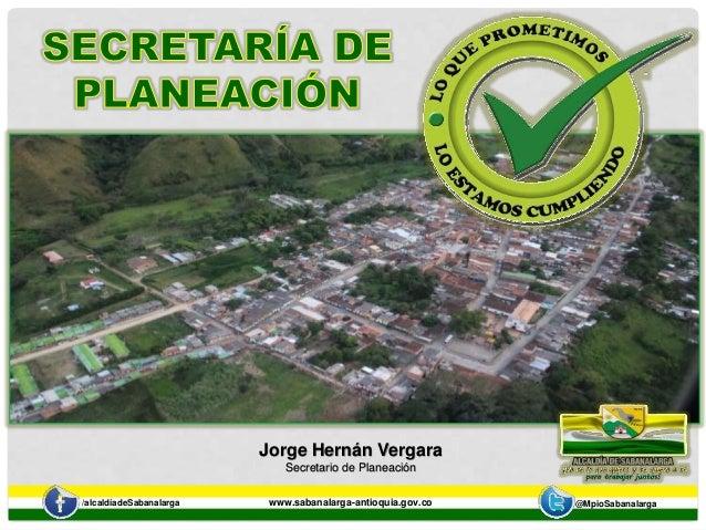Jorge Hernán Vergara  Secretario de Planeación  /alcaldíadeSabanalarga www.sabanalarga-antioquia.gov.co @MpioSabanalarga