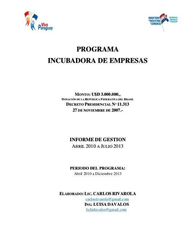 PROGRAMA INCUBADORA DE EMPRESAS INFORME DE GESTION Abril 2010 – Julio 2013 PROGRAMA INCUBADORA DE EMPRESAS MONTO: U$D 3.00...