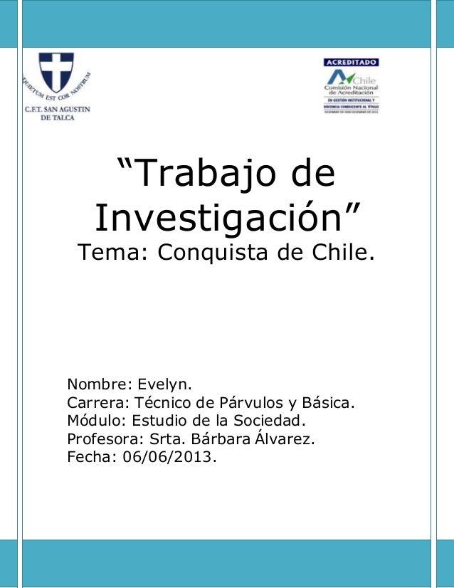 """""""Trabajo de Investigación"""" Tema: Conquista de Chile. Nombre: Evelyn. Carrera: Técnico de Párvulos y Básica. Módulo: Estudi..."""