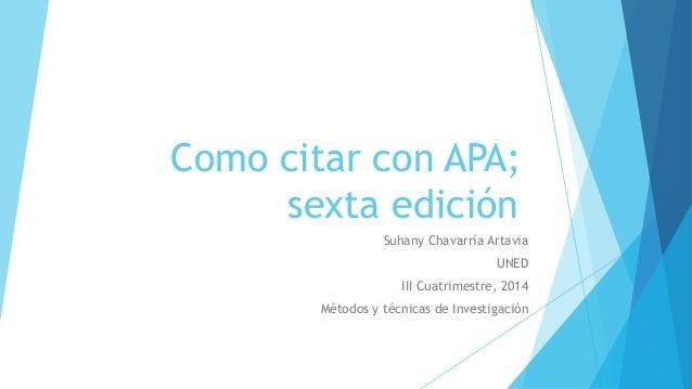 Como citar con APA;  sexta edición  Suhany Chavarría Artavia  UNED  III Cuatrimestre, 2014  Métodos y técnicas de Investig...