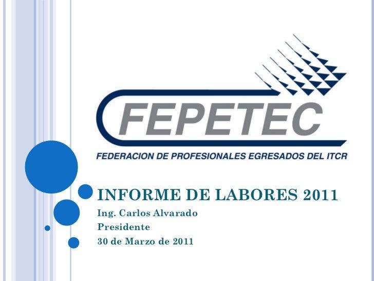 INFORME DE LABORES 2011 Ing. Carlos Alvarado Presidente 30 de Marzo de 2011