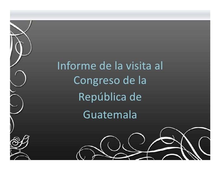 Informe de la visita al    Congreso de la     República de      Guatemala